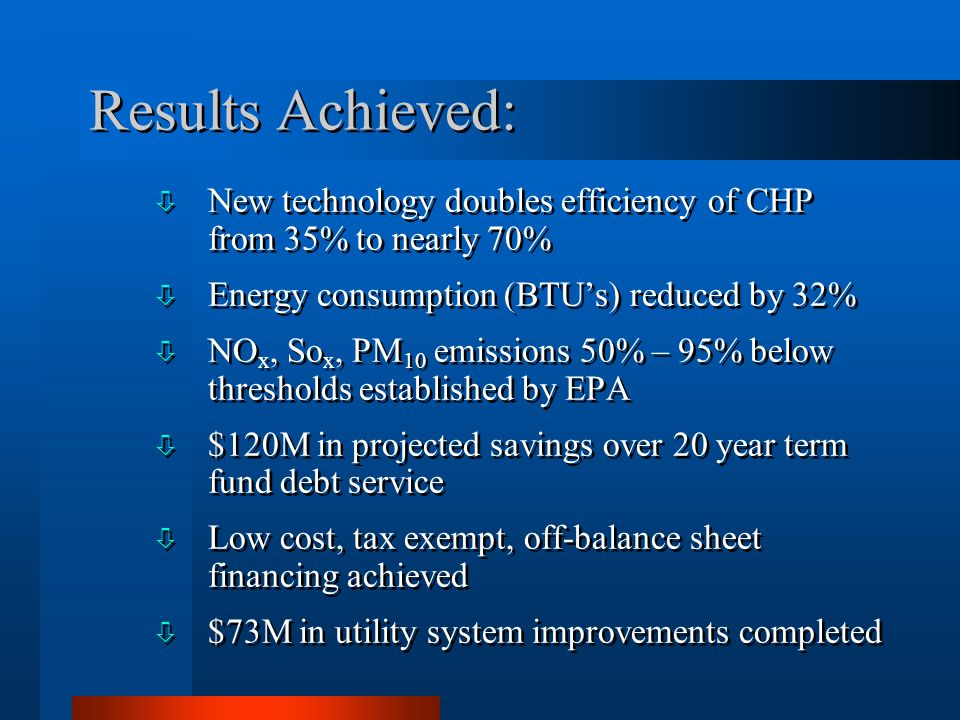 Results Achieved: ò New technology doubles efficiency of CHP from 35% to nearly 70% ò Energy consumption (BTUs) reduced by 32% ò NO x, So x, PM 10 emissions 50% – 95% below thresholds established by EPA ò $120M in projected savings over 20 year term fund debt service ò Low cost, tax exempt, off-balance sheet financing achieved ò $73M in utility system improvements completed ò New technology doubles efficiency of CHP from 35% to nearly 70% ò Energy consumption (BTUs) reduced by 32% ò NO x, So x, PM 10 emissions 50% – 95% below thresholds established by EPA ò $120M in projected savings over 20 year term fund debt service ò Low cost, tax exempt, off-balance sheet financing achieved ò $73M in utility system improvements completed