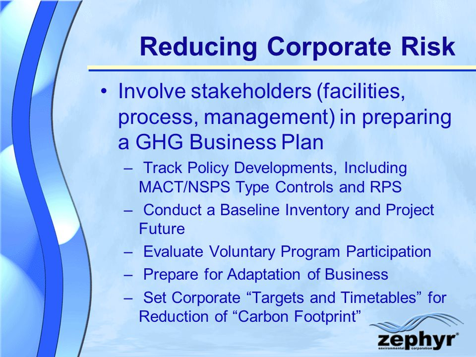 Reducing Corporate Risk Involve stakeholders (facilities, process, management) in preparing a GHG Business Plan – Track Policy Developments, Including MACT/NSPS Type Controls and RPS – Conduct a Baseline Inventory and Project Future – Evaluate Voluntary Program Participation – Prepare for Adaptation of Business – Set Corporate Targets and Timetables for Reduction of Carbon Footprint