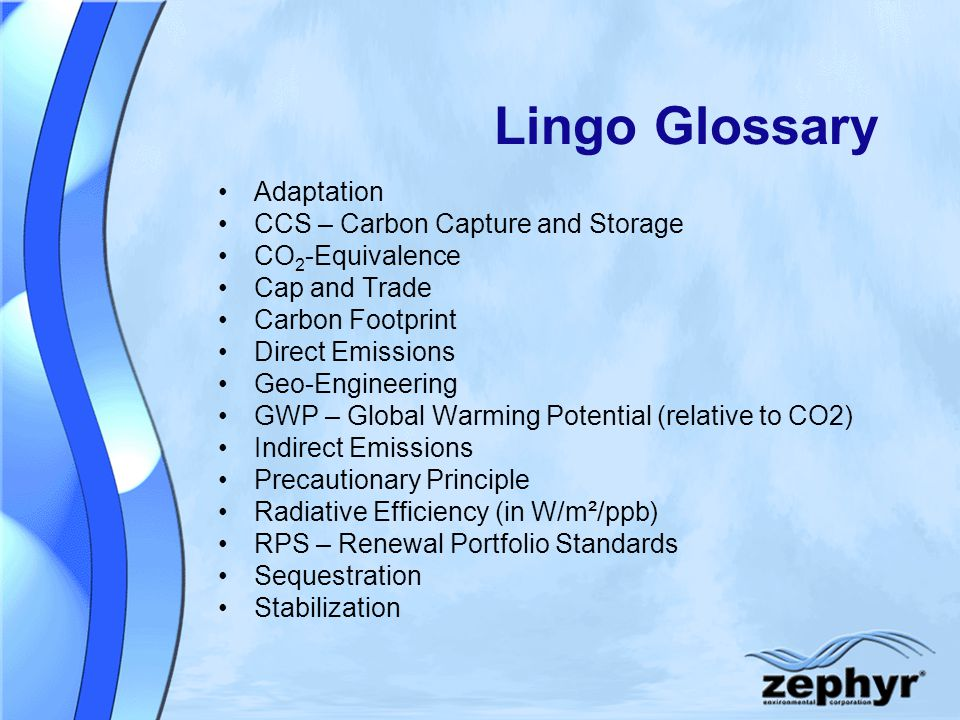 Lingo Glossary Adaptation CCS – Carbon Capture and Storage CO 2 -Equivalence Cap and Trade Carbon Footprint Direct Emissions Geo-Engineering GWP – Global Warming Potential (relative to CO2) Indirect Emissions Precautionary Principle Radiative Efficiency (in W/m²/ppb) RPS – Renewal Portfolio Standards Sequestration Stabilization