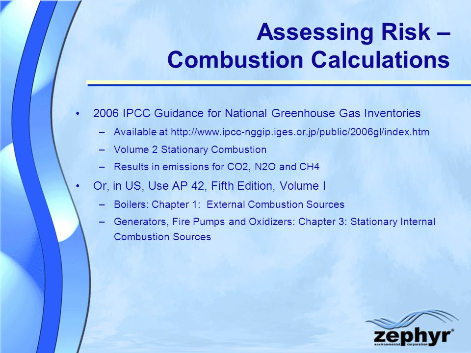 Assessing Risk – Combustion Calculations 2006 IPCC Guidance for National Greenhouse Gas Inventories –Available at http://www.ipcc-nggip.iges.or.jp/public/2006gl/index.htm –Volume 2 Stationary Combustion –Results in emissions for CO2, N2O and CH4 Or, in US, Use AP 42, Fifth Edition, Volume I –Boilers: Chapter 1: External Combustion Sources –Generators, Fire Pumps and Oxidizers: Chapter 3: Stationary Internal Combustion Sources