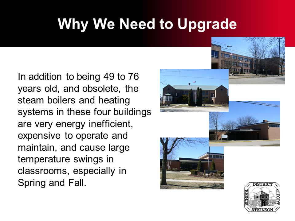 Why We Need to Upgrade In addition to being 49 to 76 years old, and obsolete, the steam boilers and heating systems in these four buildings are very energy inefficient, expensive to operate and maintain, and cause large temperature swings in classrooms, especially in Spring and Fall.