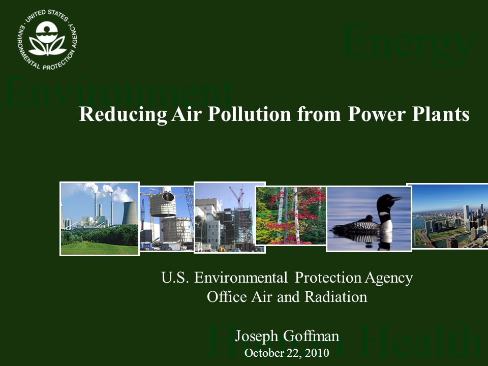 Energy Environment Human Health U.S. Environmental Protection Agency Office Air and Radiation Joseph Goffman October 22, 2010 Reducing Air Pollution f