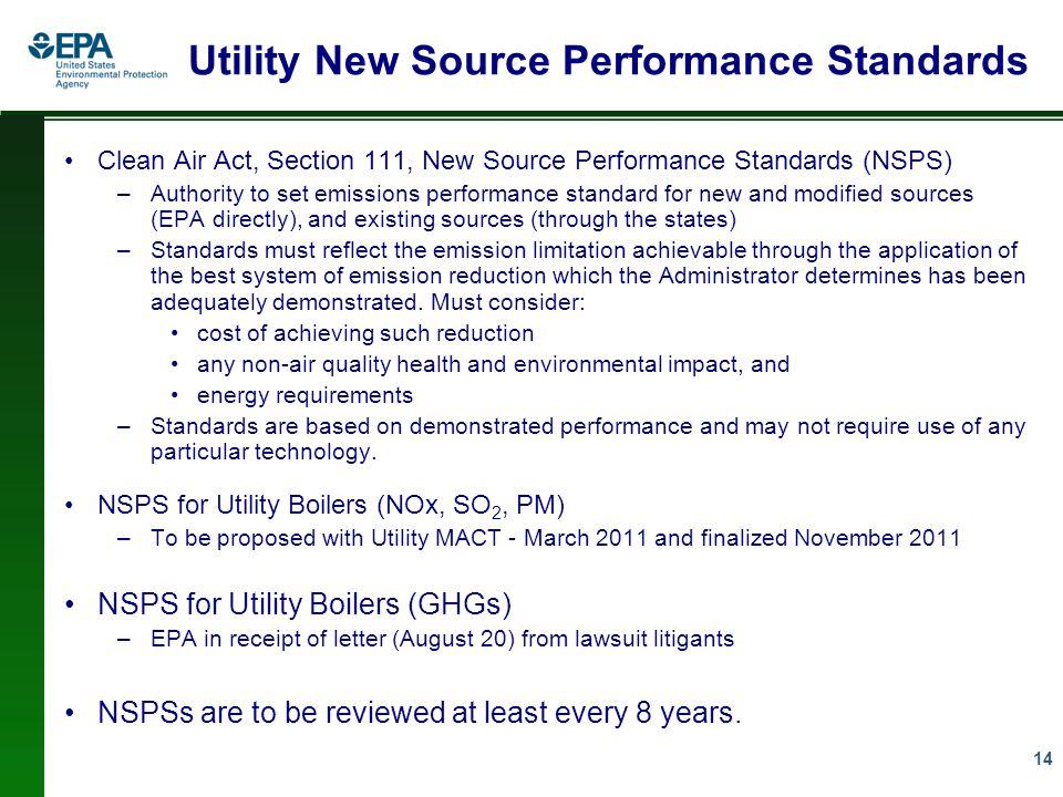 14 Utility New Source Performance Standards Clean Air Act, Section 111, New Source Performance Standards (NSPS) –Authority to set emissions performance standard for new and modified sources (EPA directly), and existing sources (through the states) –Standards must reflect the emission limitation achievable through the application of the best system of emission reduction which the Administrator determines has been adequately demonstrated.