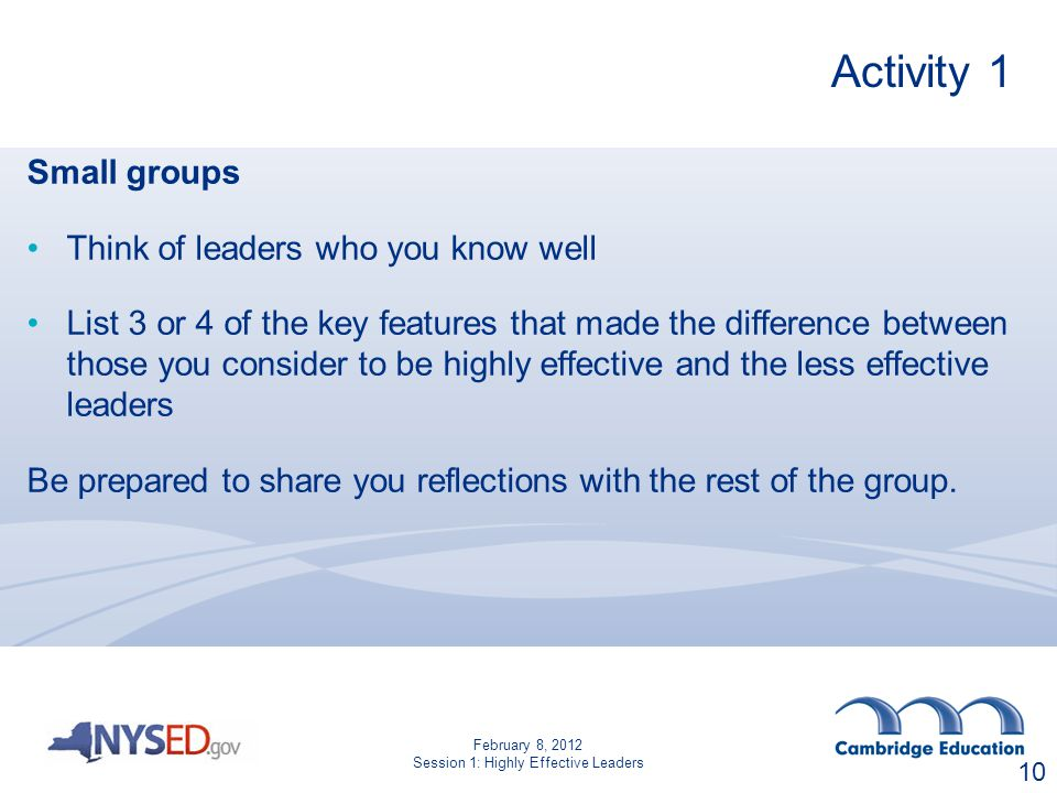 Activity 1 Small groups Think of leaders who you know well List 3 or 4 of the key features that made the difference between those you consider to be highly effective and the less effective leaders Be prepared to share you reflections with the rest of the group.