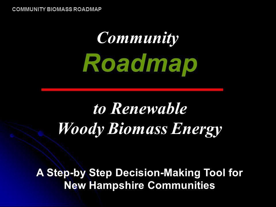 Community Roadmap to Renewable Woody Biomass Energy A Step-by Step Decision-Making Tool for New Hampshire Communities COMMUNITY BIOMASS ROADMAP