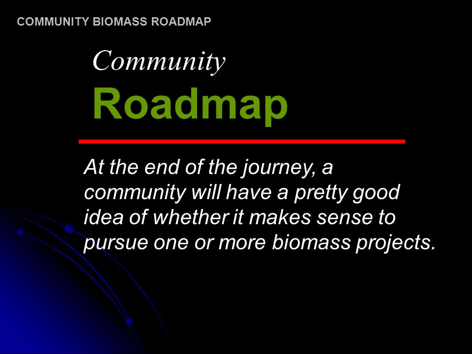 At the end of the journey, a community will have a pretty good idea of whether it makes sense to pursue one or more biomass projects. Community Roadma