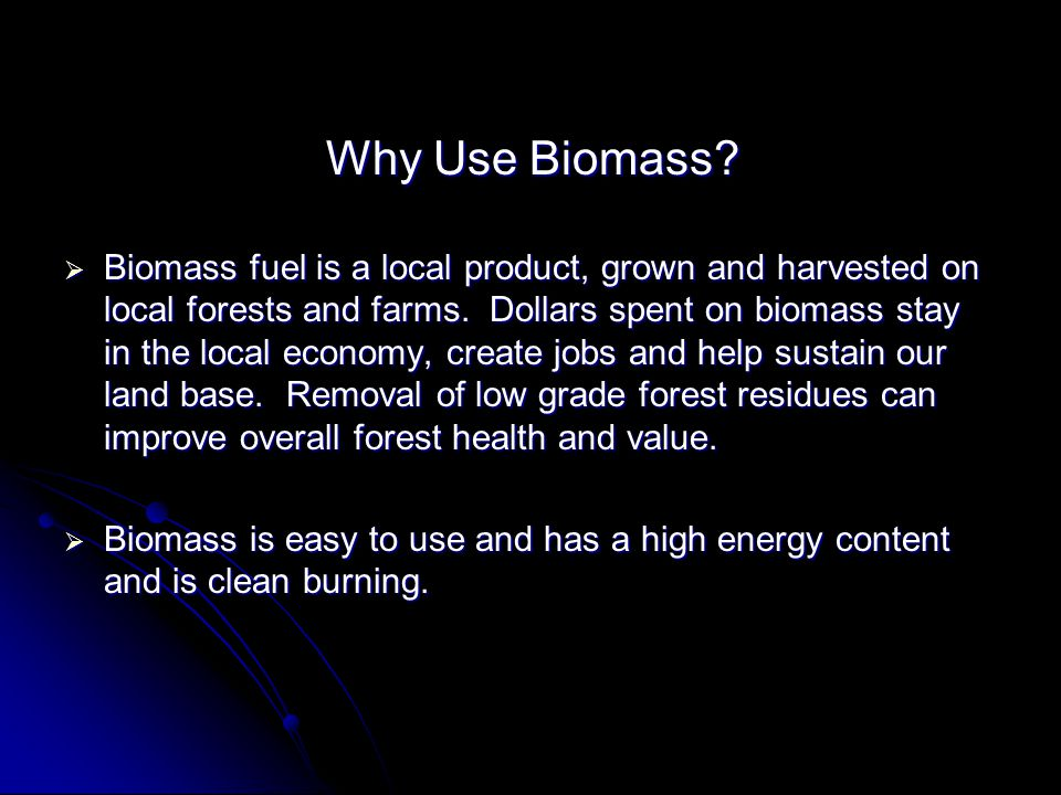 Why Use Biomass? Why Use Biomass? Biomass fuel is a local product, grown and harvested on local forests and farms. Dollars spent on biomass stay in th
