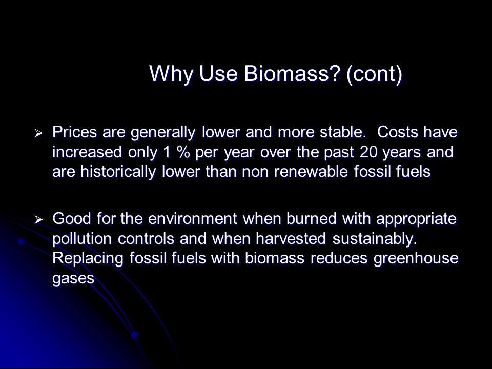 Why Use Biomass? (cont) Why Use Biomass? (cont) Prices are generally lower and more stable. Costs have increased only 1 % per year over the past 20 ye