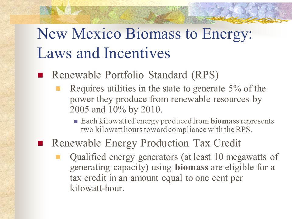 New Mexico Biomass to Energy: Laws and Incentives Renewable Portfolio Standard (RPS) Requires utilities in the state to generate 5% of the power they