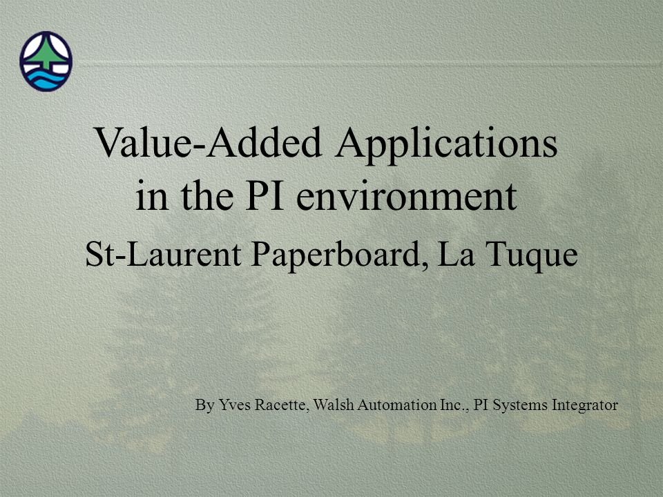 Value-Added Applications in the PI environment St-Laurent Paperboard, La Tuque By Yves Racette, Walsh Automation Inc., PI Systems Integrator