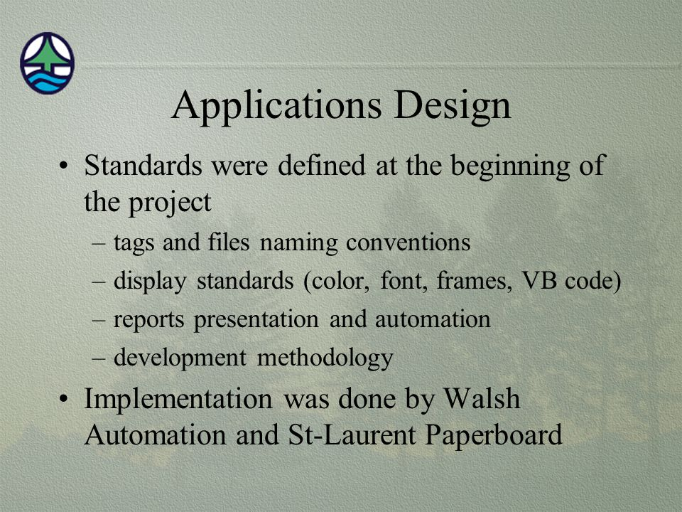Applications Design Standards were defined at the beginning of the project –tags and files naming conventions –display standards (color, font, frames, VB code) –reports presentation and automation –development methodology Implementation was done by Walsh Automation and St-Laurent Paperboard