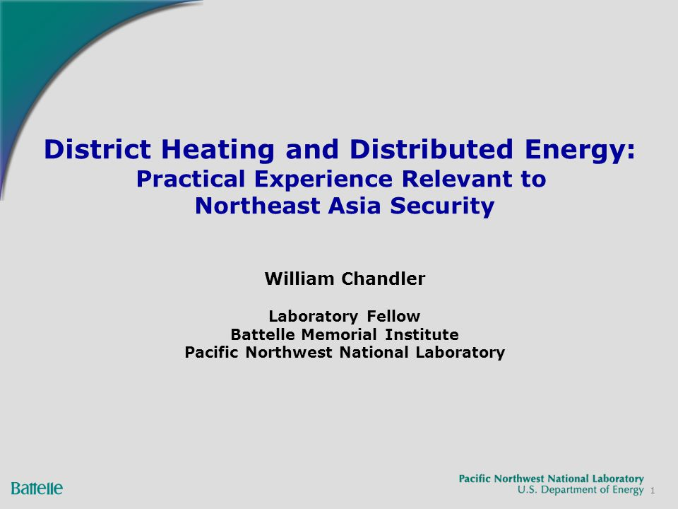 1 District Heating and Distributed Energy: Practical Experience Relevant to Northeast Asia Security William Chandler Laboratory Fellow Battelle Memorial Institute Pacific Northwest National Laboratory