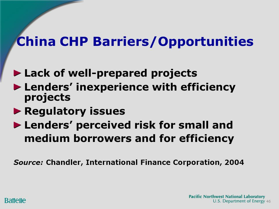 46 Lack of well-prepared projects Lenders inexperience with efficiency projects Regulatory issues Lenders perceived risk for small and medium borrowers and for efficiency Source: Chandler, International Finance Corporation, 2004 China CHP Barriers/Opportunities