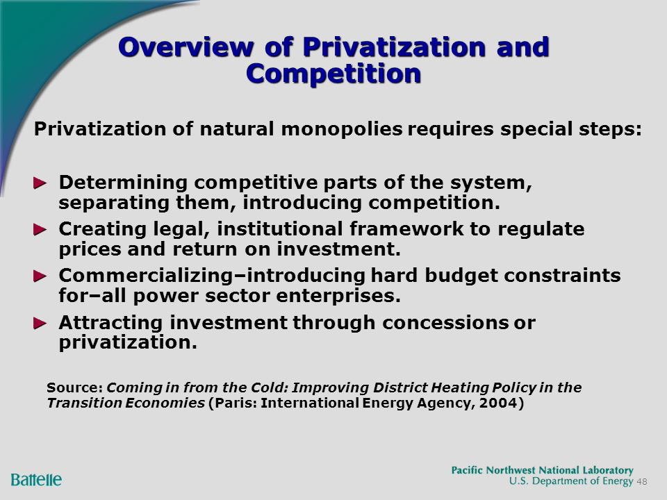 48 Overview of Privatization and Competition Privatization of natural monopolies requires special steps: Determining competitive parts of the system, separating them, introducing competition.