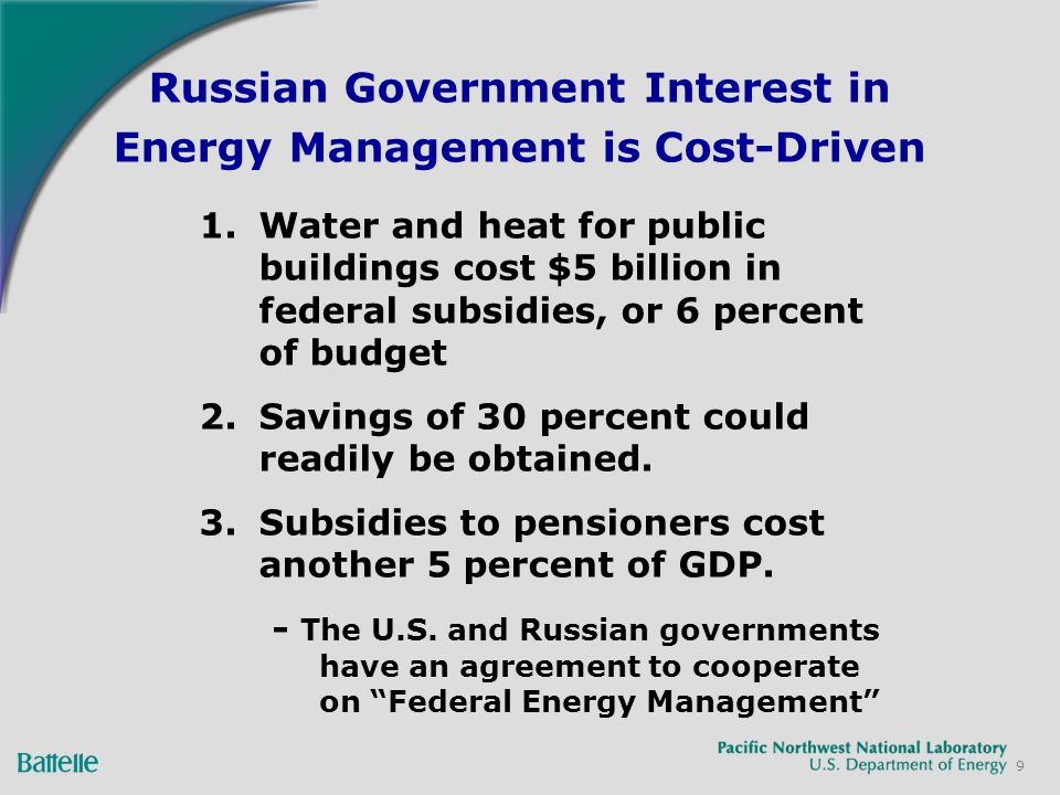 9 Russian Government Interest in Energy Management is Cost-Driven 1.Water and heat for public buildings cost $5 billion in federal subsidies, or 6 percent of budget 2.Savings of 30 percent could readily be obtained.