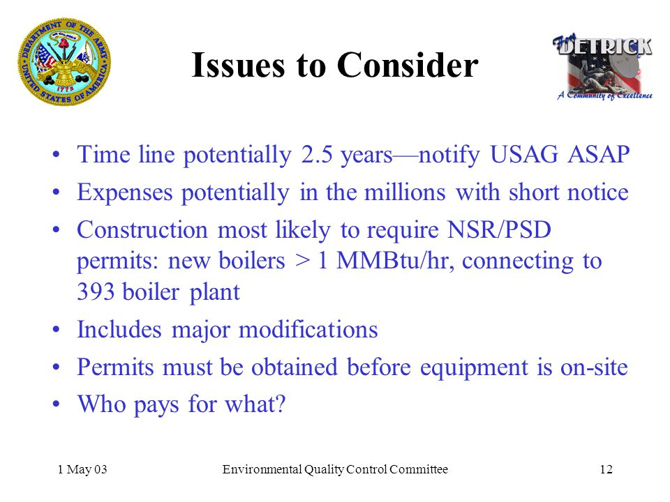 1 May 03Environmental Quality Control Committee12 Issues to Consider Time line potentially 2.5 yearsnotify USAG ASAP Expenses potentially in the millions with short notice Construction most likely to require NSR/PSD permits: new boilers > 1 MMBtu/hr, connecting to 393 boiler plant Includes major modifications Permits must be obtained before equipment is on-site Who pays for what