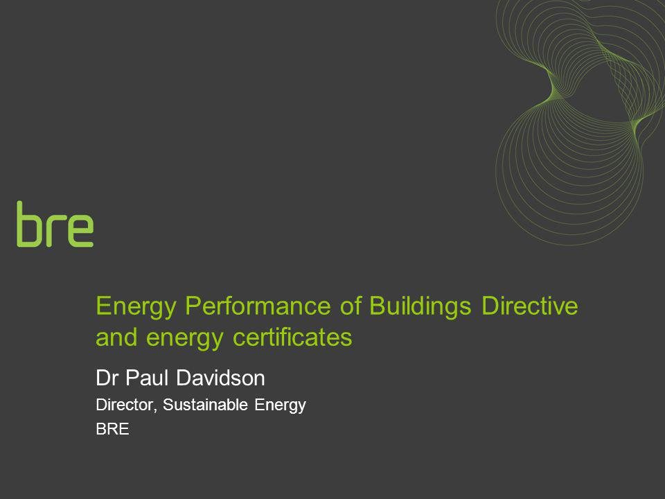 Energy Performance of Buildings Directive and energy certificates Dr Paul Davidson Director, Sustainable Energy BRE