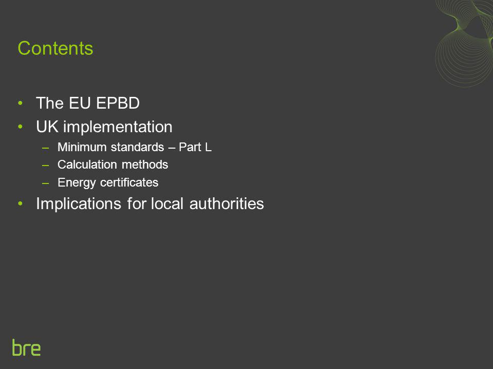 Contents The EU EPBD UK implementation –Minimum standards – Part L –Calculation methods –Energy certificates Implications for local authorities