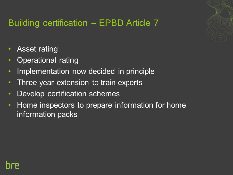 Building certification – EPBD Article 7 Asset rating Operational rating Implementation now decided in principle Three year extension to train experts