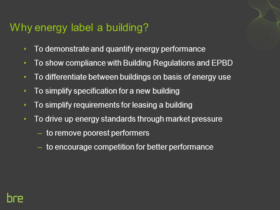Why energy label a building? To demonstrate and quantify energy performance To show compliance with Building Regulations and EPBD To differentiate bet
