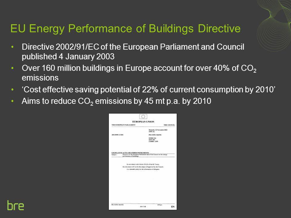 Energy Performance of Buildings Directive (EPBD) Requires Member States to introduce by end 2005 plans for: Minimum Energy Performance Standards an acceptable methodology for calculating the integrated energy performance of buildings minimum energy performance standards for new buildings minimum energy performance requirements for large existing buildings subject to major renovation Energy performance certificates provided to prospective purchaser/tenant prominent display of the energy certificate in all public buildings and institutions providing public services Regular inspection associated with boilers air-conditioning systems