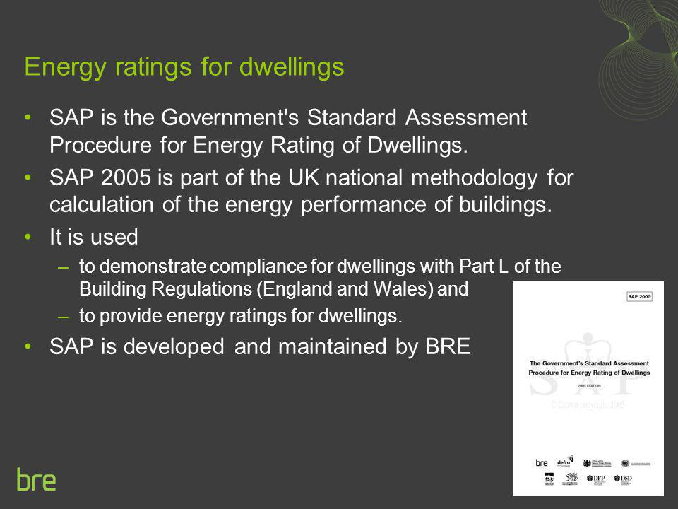 Energy ratings for dwellings SAP is the Government's Standard Assessment Procedure for Energy Rating of Dwellings. SAP 2005 is part of the UK national