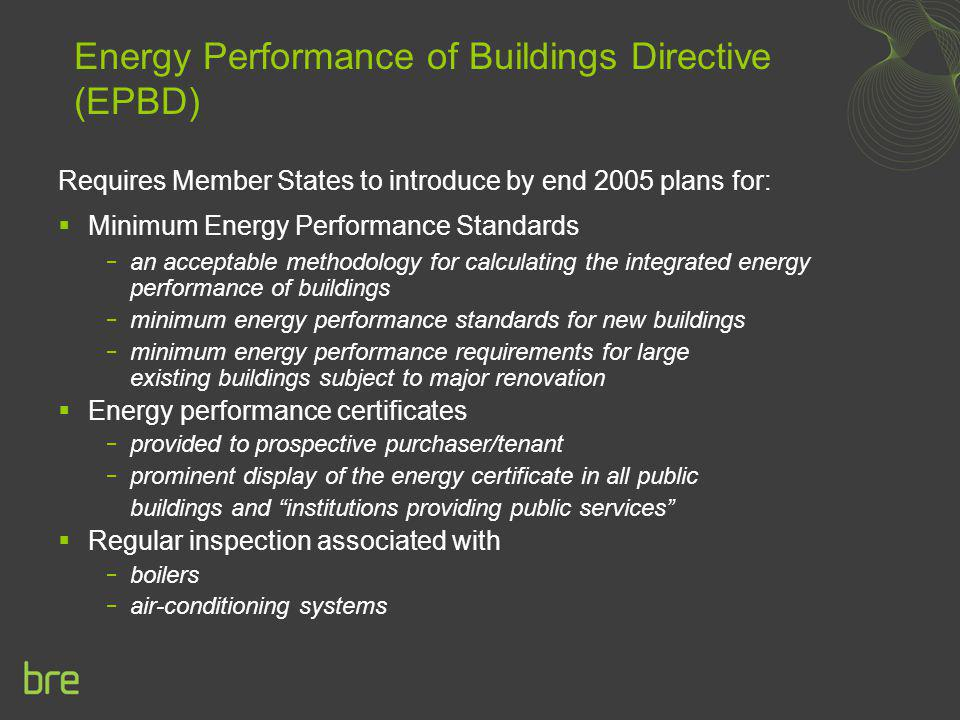 Energy Performance of Buildings Directive (EPBD) Requires Member States to introduce by end 2005 plans for: Minimum Energy Performance Standards an ac