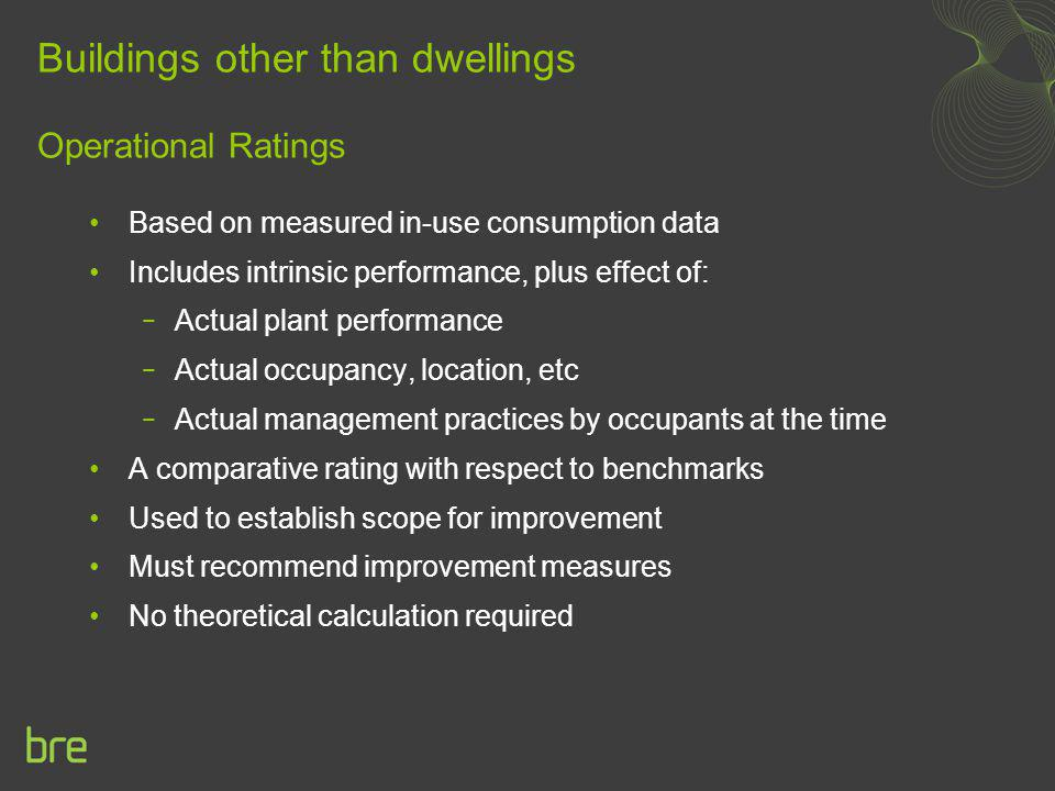 Buildings other than dwellings Operational Ratings Based on measured in-use consumption data Includes intrinsic performance, plus effect of: Actual pl