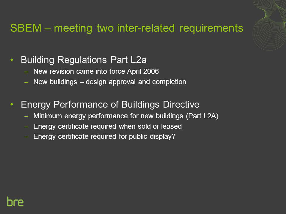 SBEM – meeting two inter-related requirements Building Regulations Part L2a –New revision came into force April 2006 –New buildings – design approval