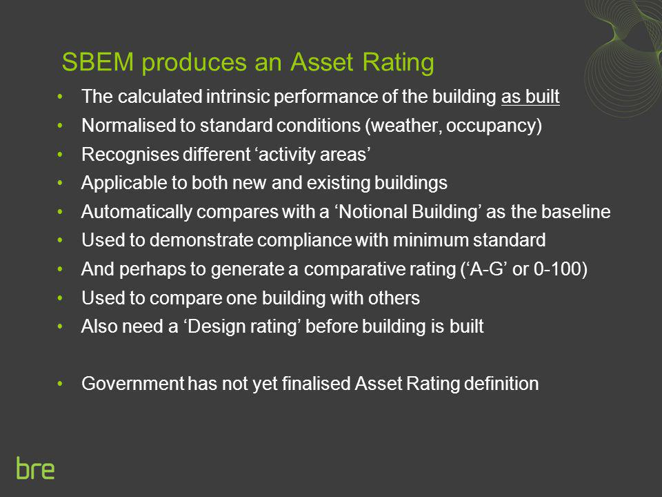 SBEM produces an Asset Rating The calculated intrinsic performance of the building as built Normalised to standard conditions (weather, occupancy) Rec