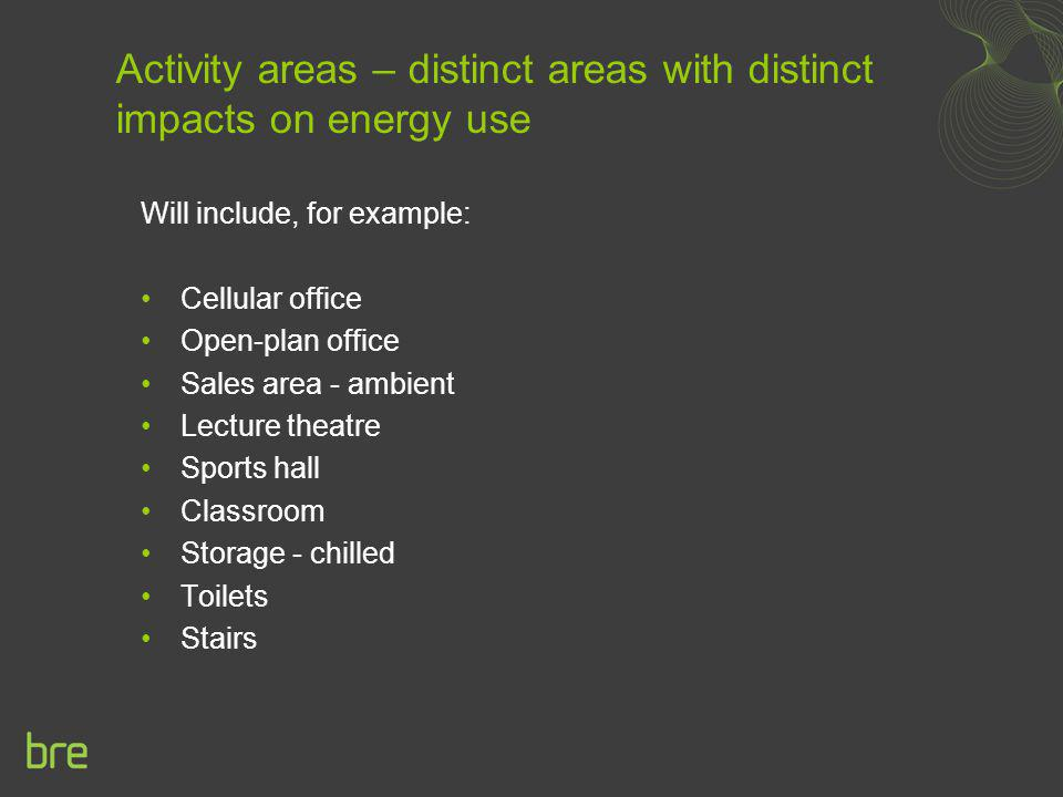 Activity areas – distinct areas with distinct impacts on energy use Will include, for example: Cellular office Open-plan office Sales area - ambient L
