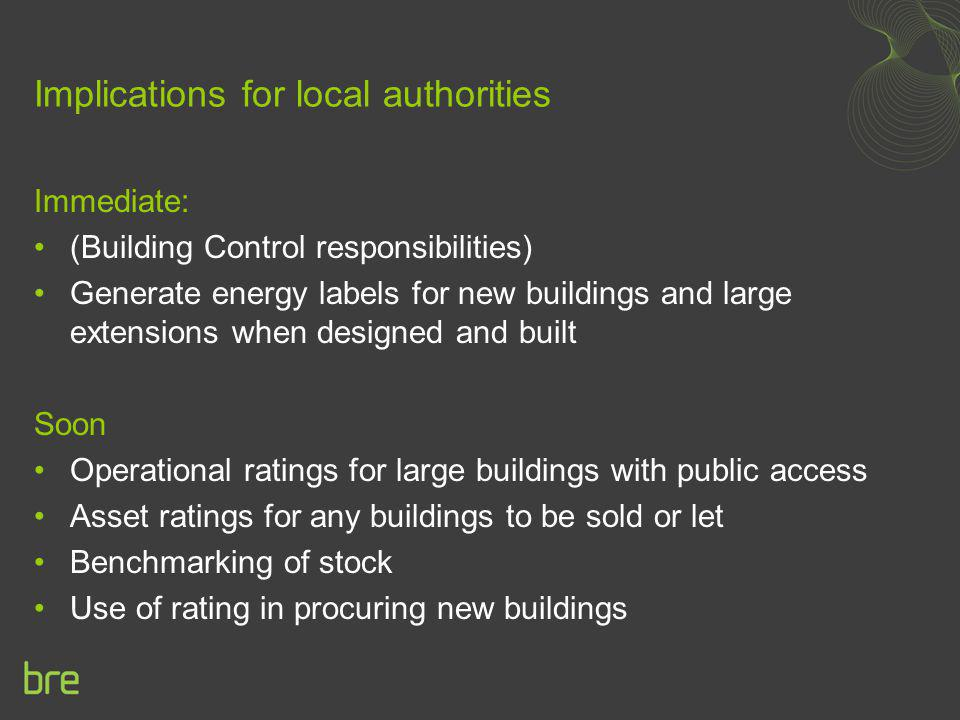 Implications for local authorities Immediate: (Building Control responsibilities) Generate energy labels for new buildings and large extensions when d