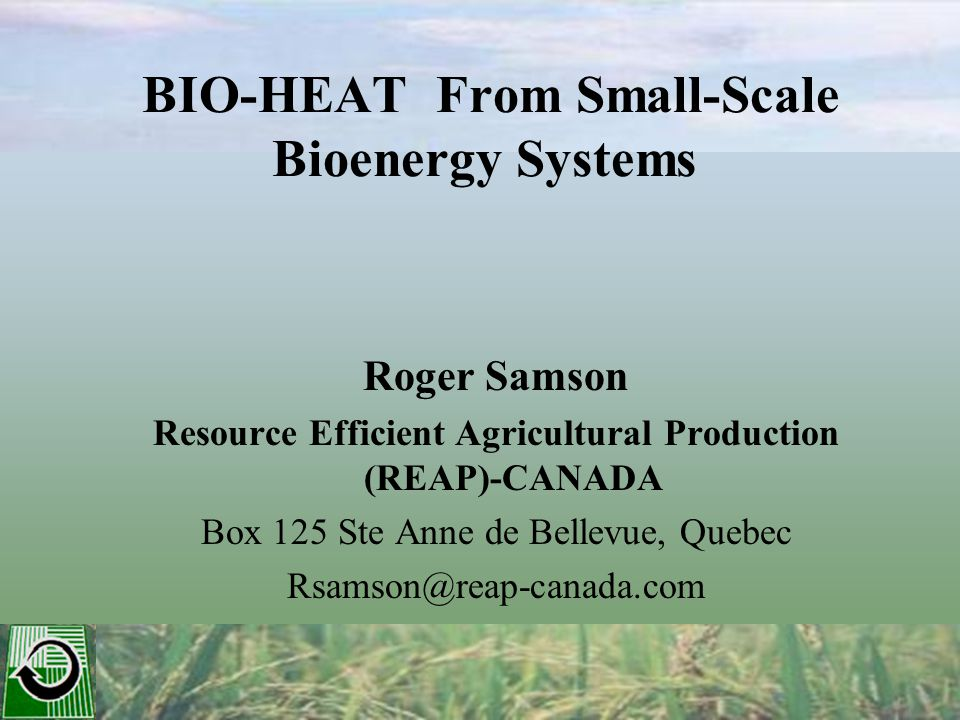 BIO-HEAT From Small-Scale Bioenergy Systems Roger Samson Resource Efficient Agricultural Production (REAP)-CANADA Box 125 Ste Anne de Bellevue, Quebec