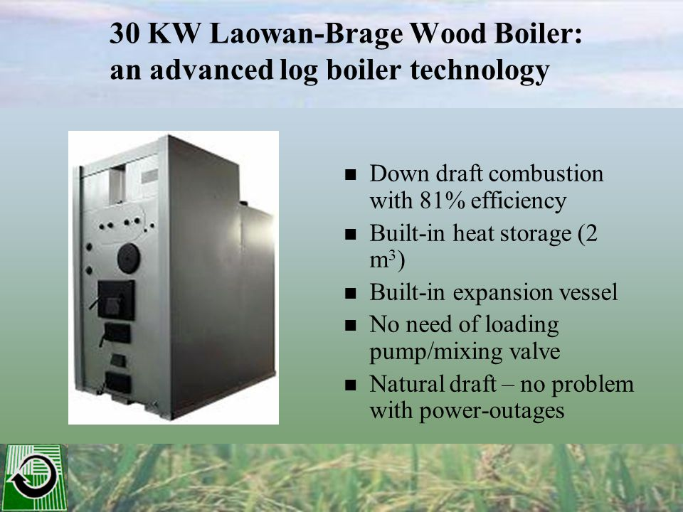 30 KW Laowan-Brage Wood Boiler: an advanced log boiler technology Down draft combustion with 81% efficiency Built-in heat storage (2 m 3 ) Built-in expansion vessel No need of loading pump/mixing valve Natural draft – no problem with power-outages