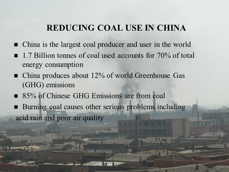 REDUCING COAL USE IN CHINA China is the largest coal producer and user in the world 1.7 Billion tonnes of coal used accounts for 70% of total energy c