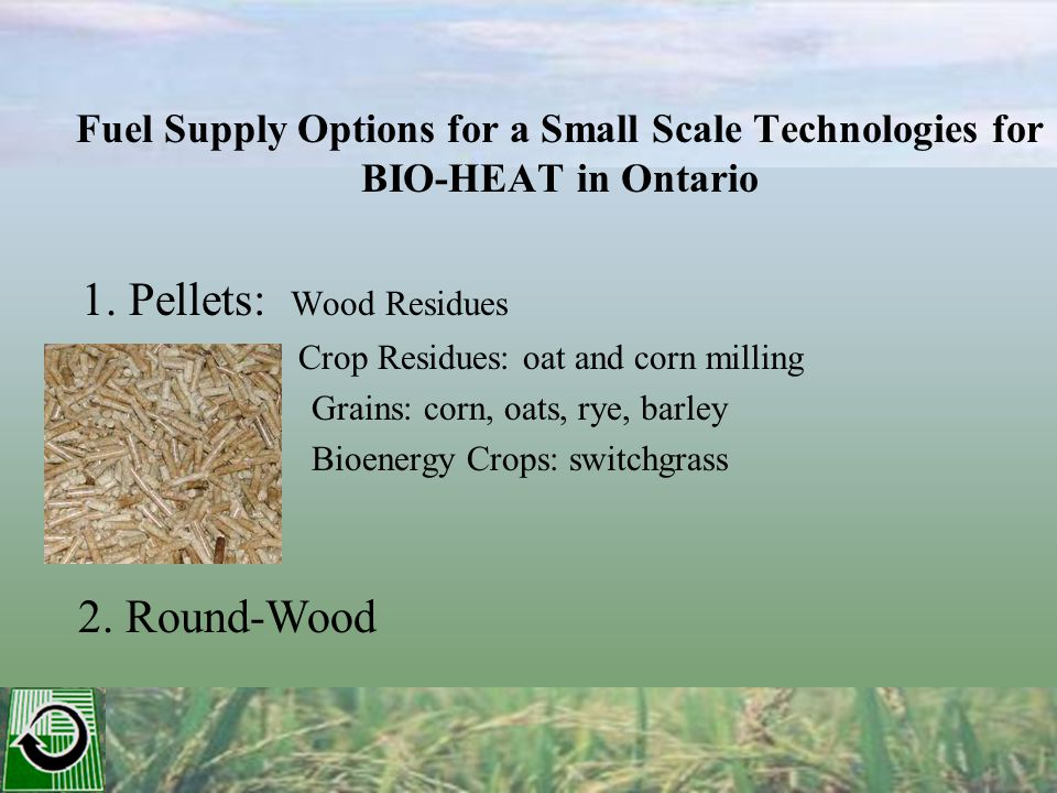 Fuel Supply Options for a Small Scale Technologies for BIO-HEAT in Ontario 1. Pellets: Wood Residues Crop Residues: oat and corn milling Grains: corn,
