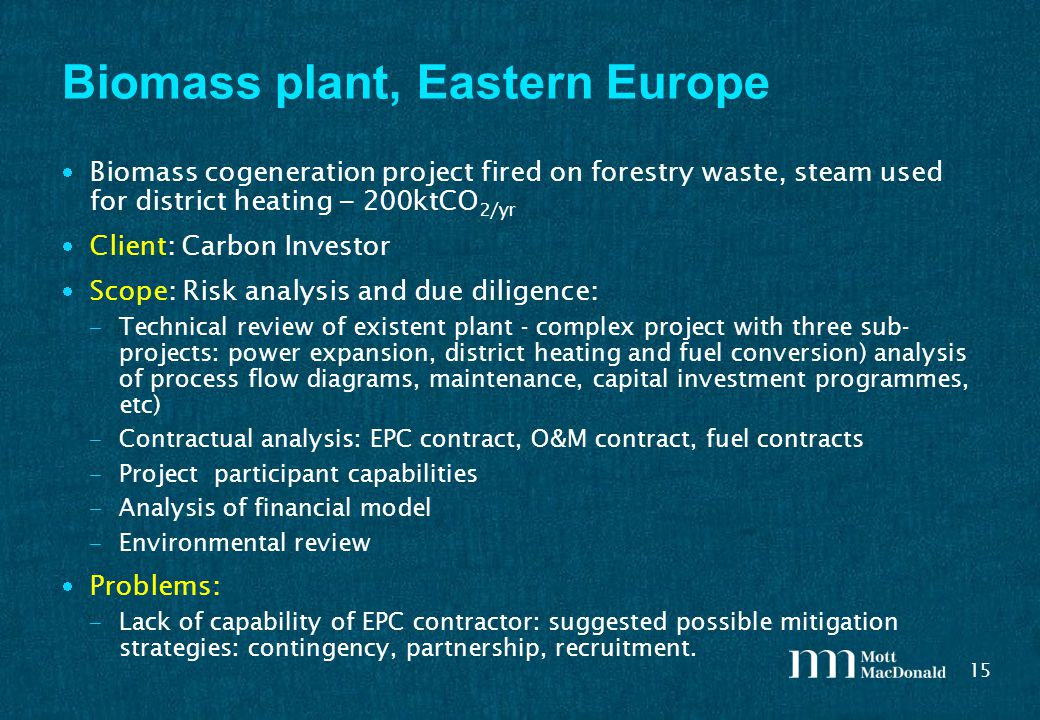15 Biomass plant, Eastern Europe Biomass cogeneration project fired on forestry waste, steam used for district heating – 200ktCO 2/yr Client: Carbon Investor Scope: Risk analysis and due diligence: – Technical review of existent plant - complex project with three sub- projects: power expansion, district heating and fuel conversion) analysis of process flow diagrams, maintenance, capital investment programmes, etc) – Contractual analysis: EPC contract, O&M contract, fuel contracts – Project participant capabilities – Analysis of financial model – Environmental review Problems: – Lack of capability of EPC contractor: suggested possible mitigation strategies: contingency, partnership, recruitment.