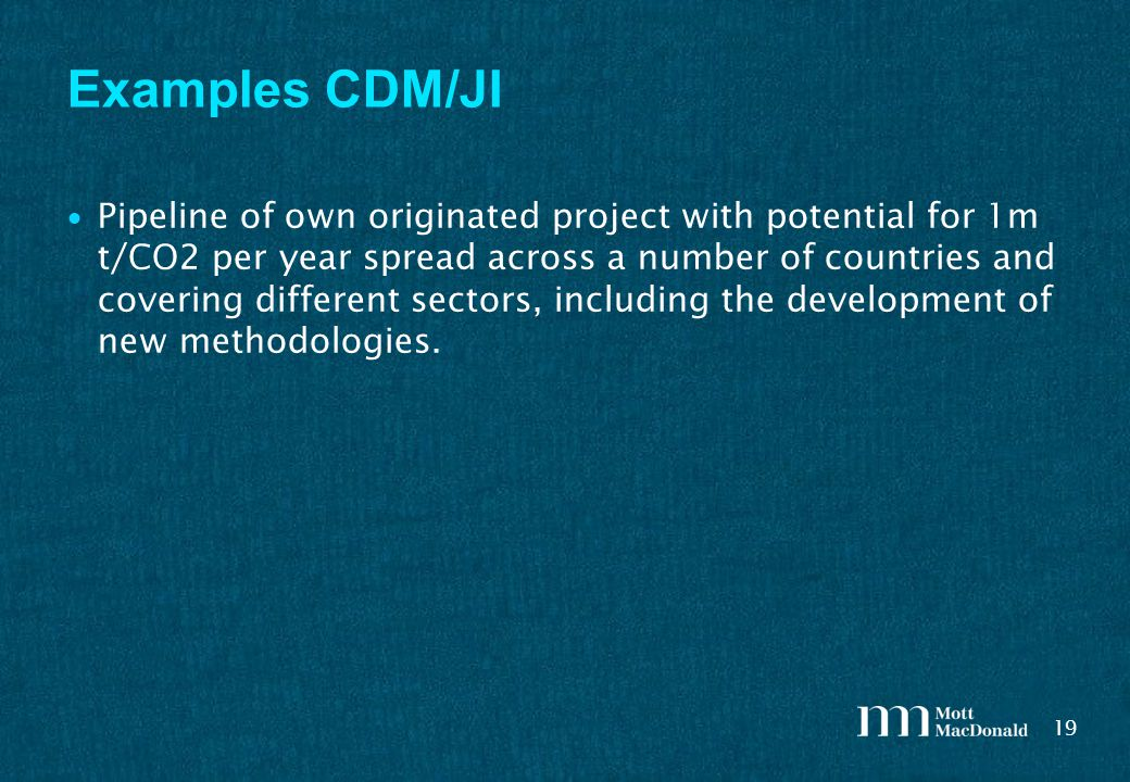 19 Examples CDM/JI Pipeline of own originated project with potential for 1m t/CO2 per year spread across a number of countries and covering different sectors, including the development of new methodologies.
