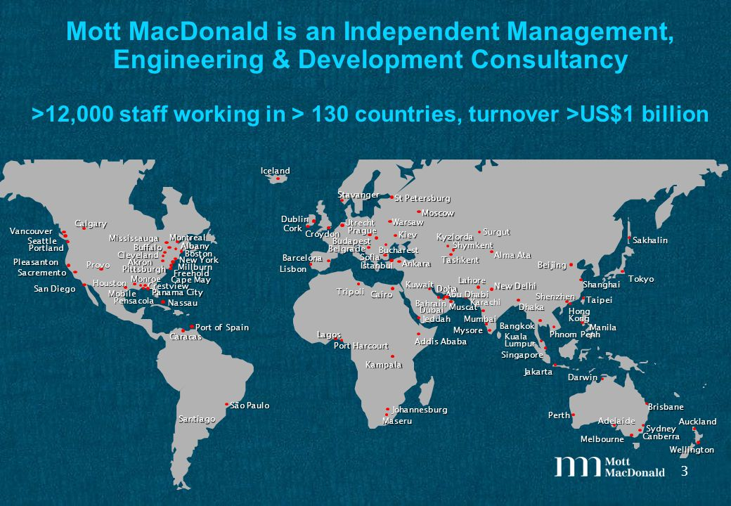 3 Mott MacDonald is an Independent Management, Engineering & Development Consultancy >12,000 staff working in > 130 countries, turnover >US$1 billion