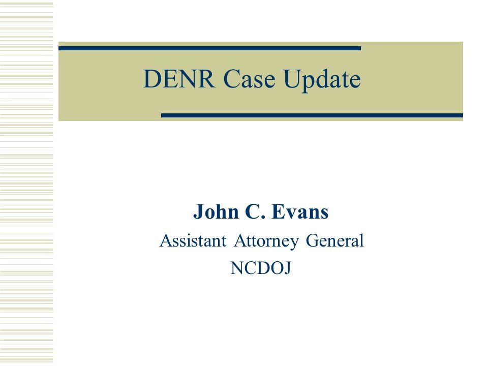 DENR Case Update John C. Evans Assistant Attorney General NCDOJ