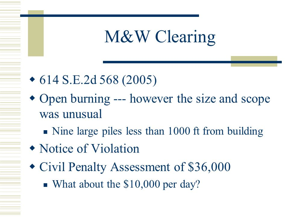 M&W Clearing 614 S.E.2d 568 (2005) Open burning --- however the size and scope was unusual Nine large piles less than 1000 ft from building Notice of
