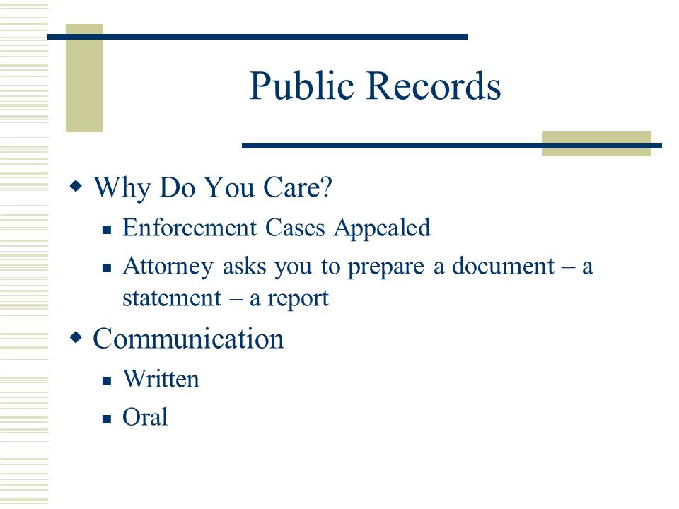 Public Records Why Do You Care? Enforcement Cases Appealed Attorney asks you to prepare a document – a statement – a report Communication Written Oral