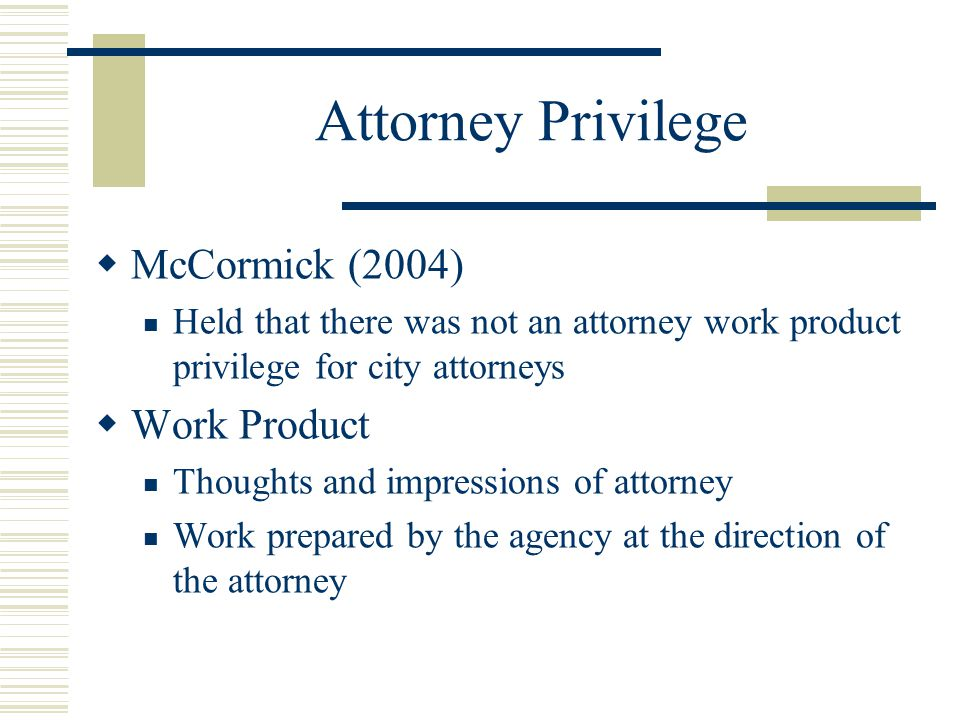 Attorney Privilege McCormick (2004) Held that there was not an attorney work product privilege for city attorneys Work Product Thoughts and impression