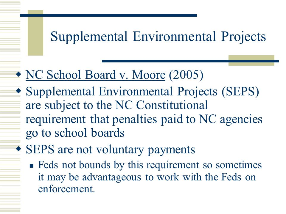 Supplemental Environmental Projects NC School Board v. Moore (2005) Supplemental Environmental Projects (SEPS) are subject to the NC Constitutional re