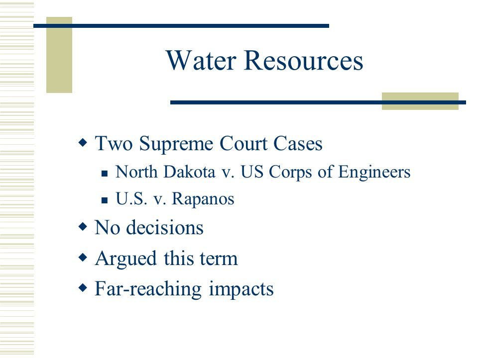 Water Resources Two Supreme Court Cases North Dakota v. US Corps of Engineers U.S. v. Rapanos No decisions Argued this term Far-reaching impacts