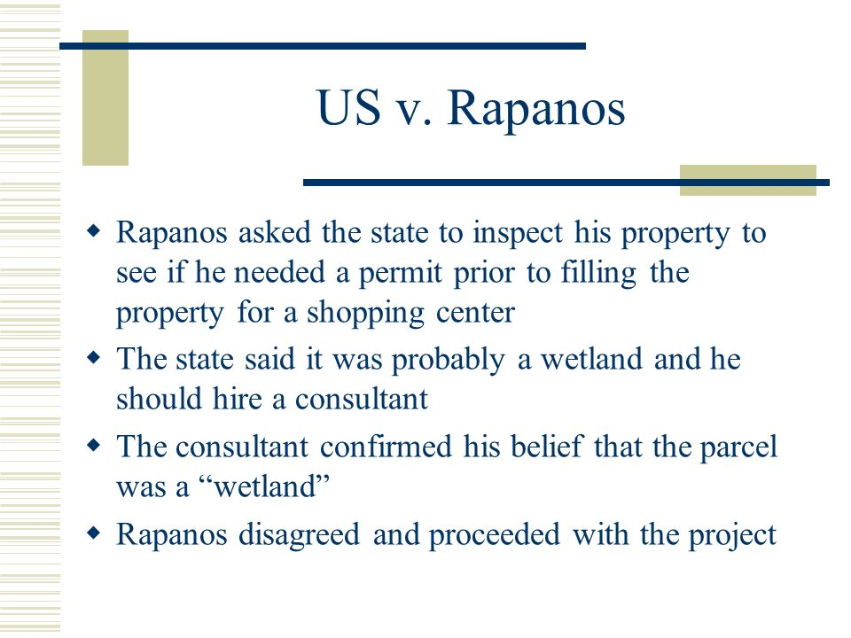 US v. Rapanos Rapanos asked the state to inspect his property to see if he needed a permit prior to filling the property for a shopping center The sta