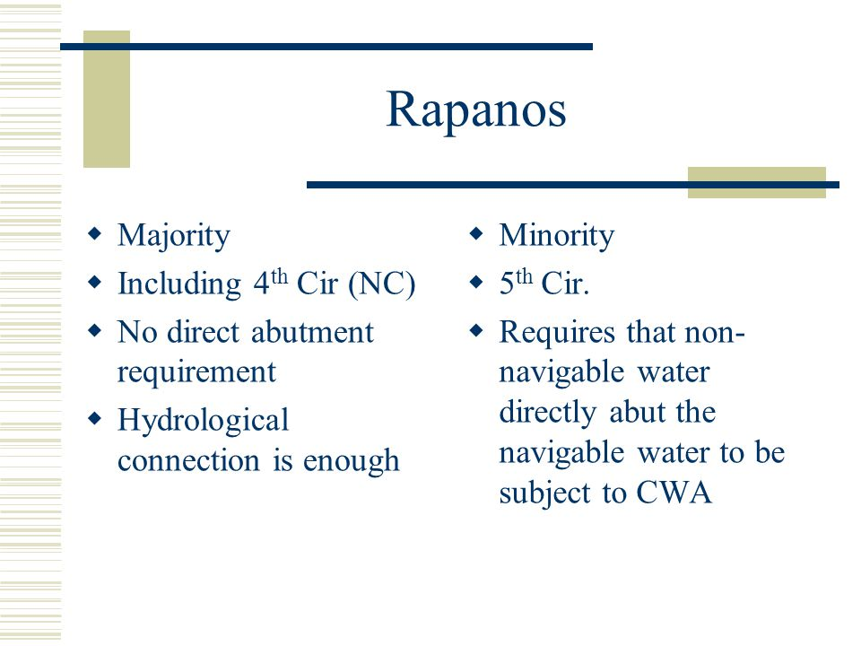 Rapanos Majority Including 4 th Cir (NC) No direct abutment requirement Hydrological connection is enough Minority 5 th Cir. Requires that non- naviga