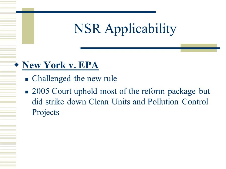 NSR Applicability New York v. EPA Challenged the new rule 2005 Court upheld most of the reform package but did strike down Clean Units and Pollution C