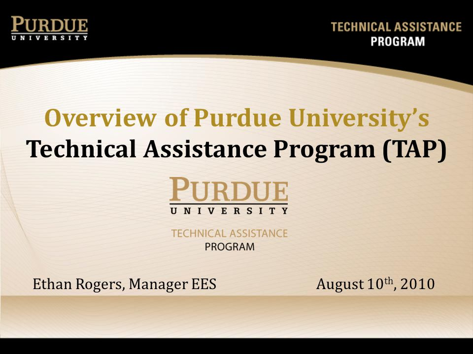 Overview of Purdue Universitys Technical Assistance Program (TAP) Ethan Rogers, Manager EES August 10 th, 2010