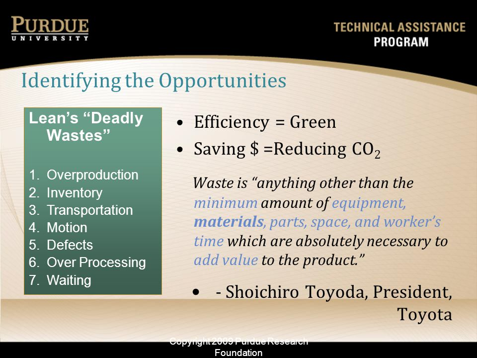 Identifying the Opportunities Leans Deadly Wastes 1.Overproduction 2.Inventory 3.Transportation 4.Motion 5.Defects 6.Over Processing 7.Waiting Copyright 2009 Purdue Research Foundation Efficiency = Green Saving $ =Reducing CO 2 Waste is anything other than the minimum amount of equipment, materials, parts, space, and workers time which are absolutely necessary to add value to the product.